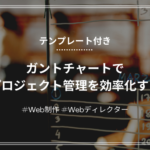 【Webディレクター】ガントチャートでプロジェクト管理を効率化する【テンプレあり】